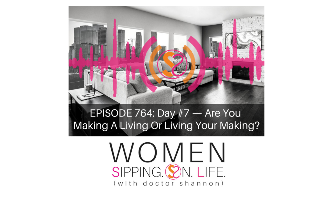 EPISODE 764: Day #7 — Are You Making A Living Or Living Your Making?