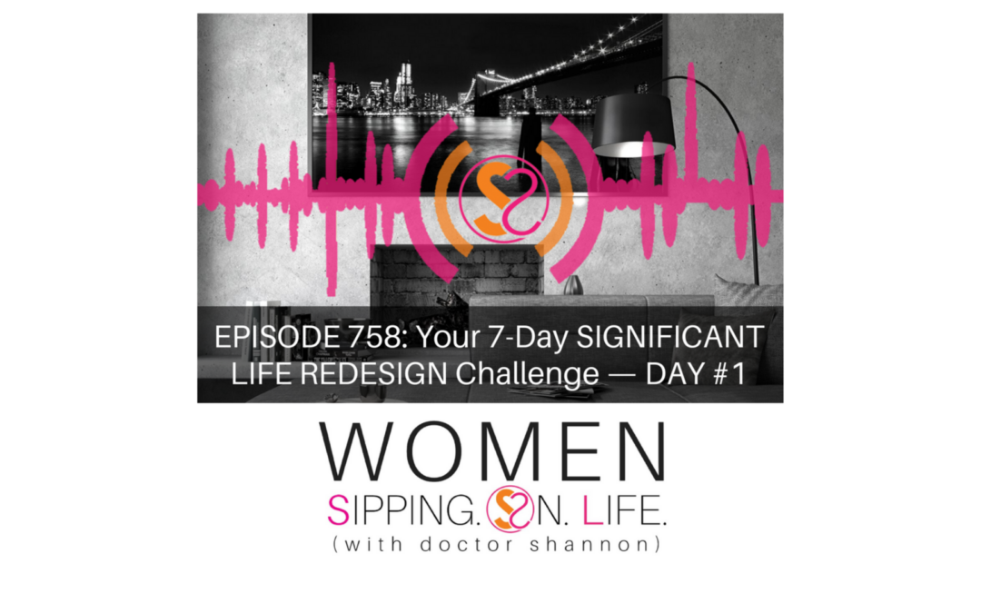 EPISODE 758: Your 7-Day SIGNIFICANT LIFE REDESIGN Challenge — DAY #1