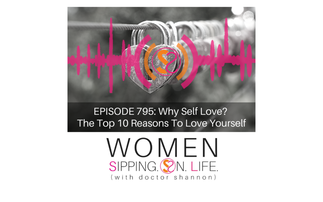 EPISODE 795: Why Self Love? The Top 10 Reasons To Love Yourself