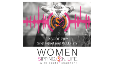 EPISODE 782: Grief Relief and W.I.I.F.Y.?