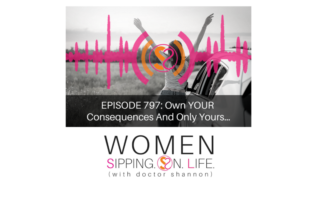 EPISODE 797: Own YOUR Consequences And Only Yours…