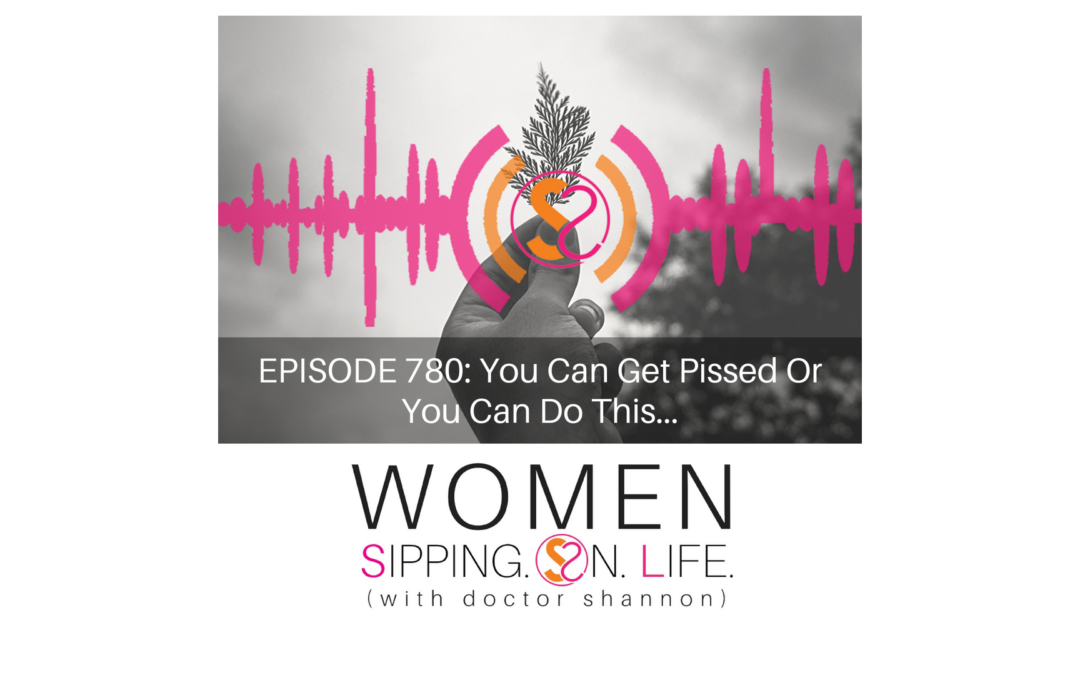 EPISODE 780: You Can Get Pissed Or You Can Do This…