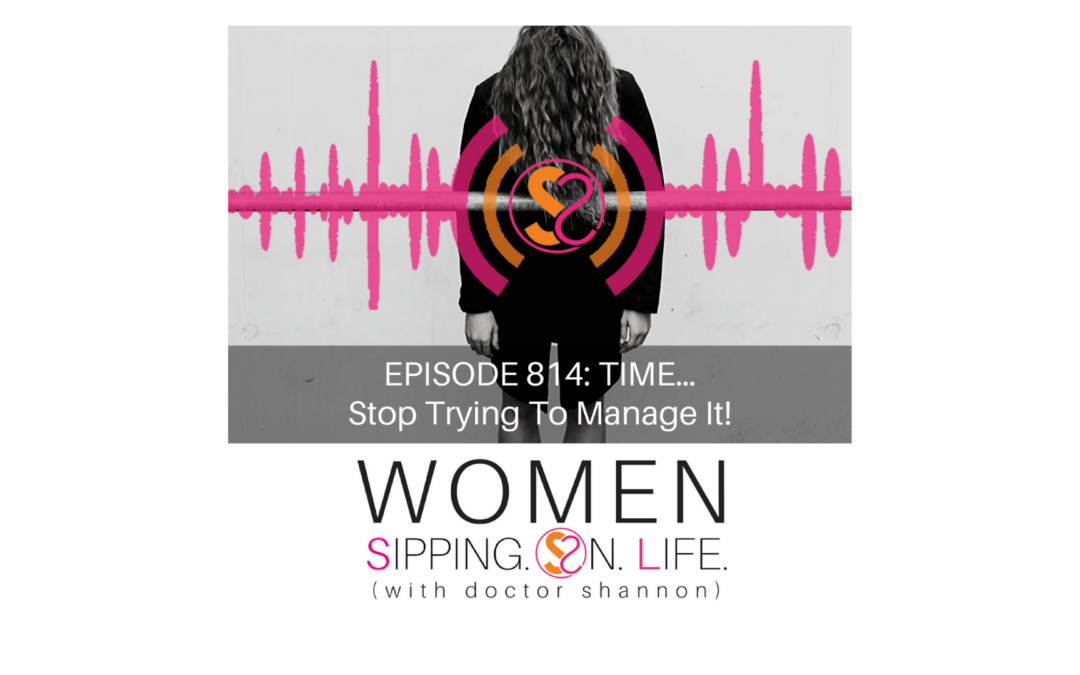 EPISODE 814: TIME…Stop Trying To Manage It!