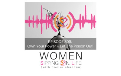 EPISODE 809: Own Your Power + Let The Poison Out!