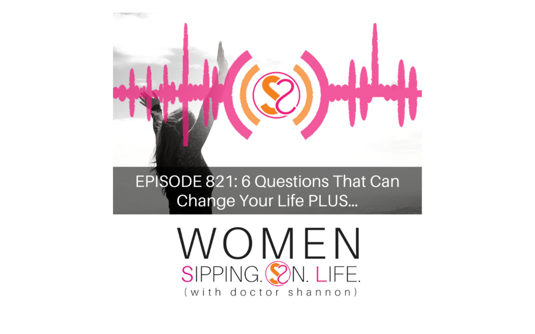 EPISODE 821: 6 Questions That Can Change Your Life PLUS…