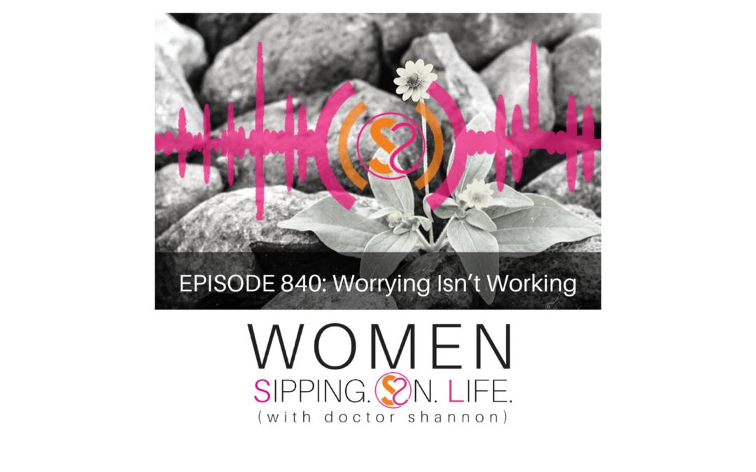 EPISODE 840: Worrying Isn't Working