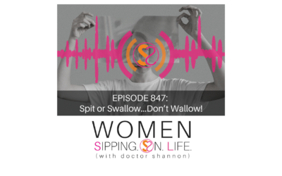 EPISODE 847: Spit or Swallow…Don't Wallow!