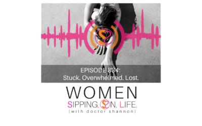 EPISODE 834: Stuck. Overwhelmed. Lost.
