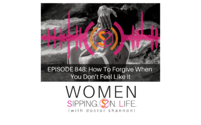 EPISODE 848: How To Forgive When You Don't Feel Like It