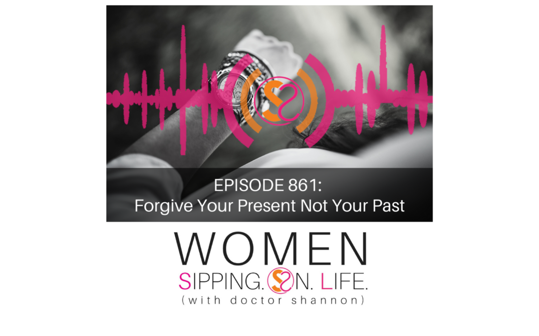 EPISODE 861: Forgive Your Present Not Your Past