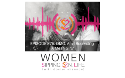 EPISODE 875: OMG, Am I Becoming A Mean Girl?