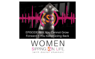EPISODE 869: You Cannot Grow Forward If You Keep Going Back
