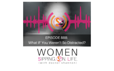 EPISODE 888: What IF You Weren't So Distracted?