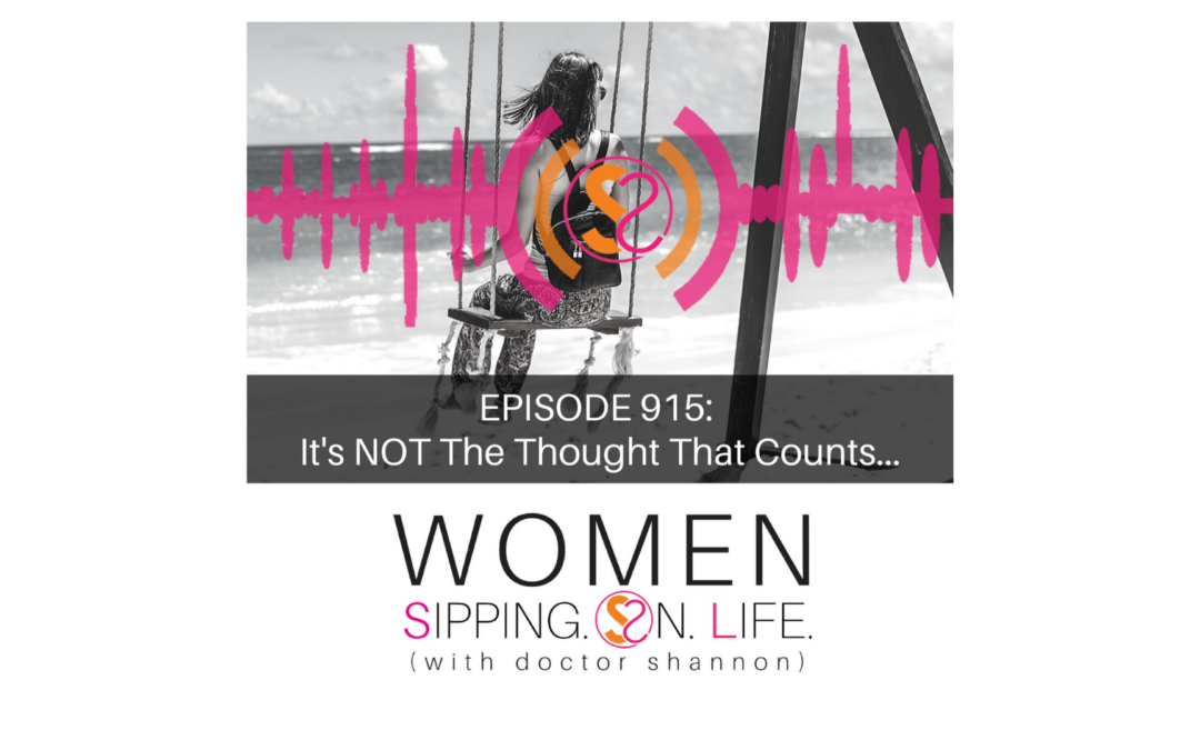 EPISODE 915: It's NOT The Thought That Counts…