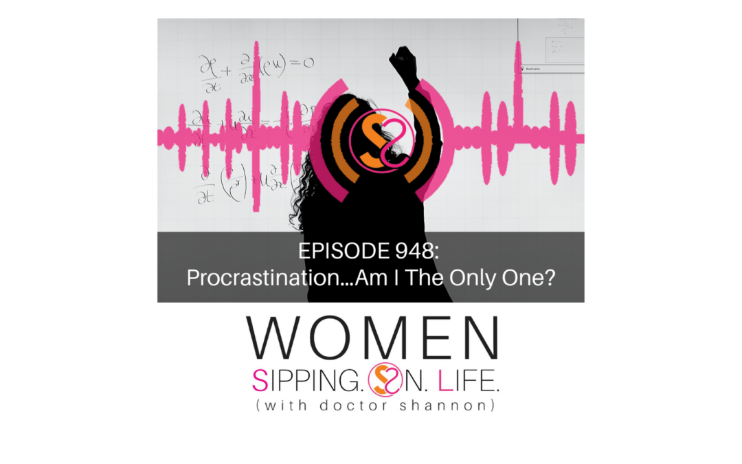 EPISODE 948: Procrastination…Am I The Only One?