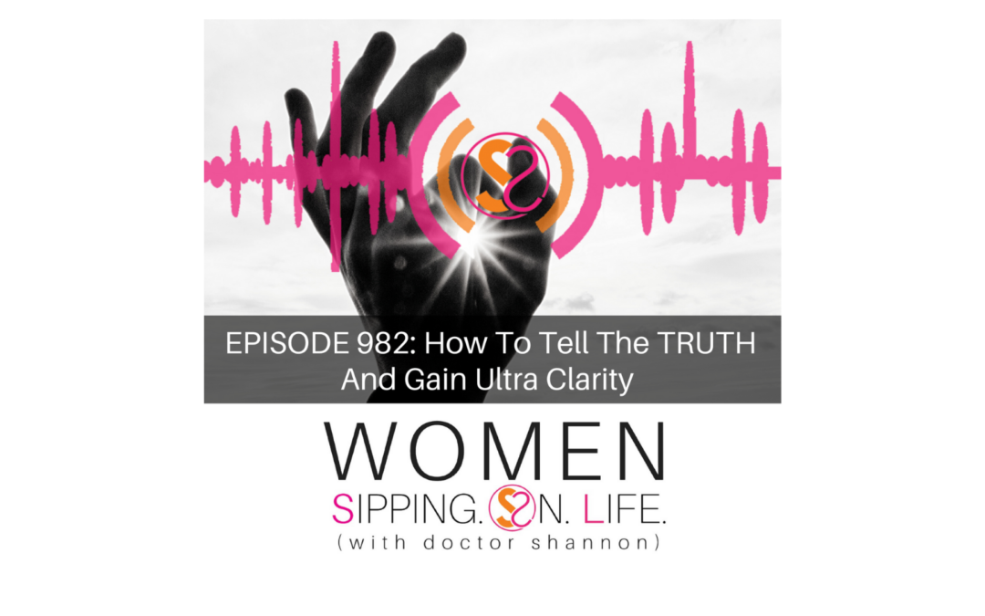 EPISODE 982: How To Tell The TRUTH And Gain Ultra Clarity