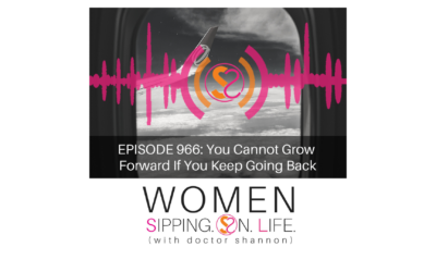 EPISODE 966: You Cannot Grow Forward If You Keep Going Back