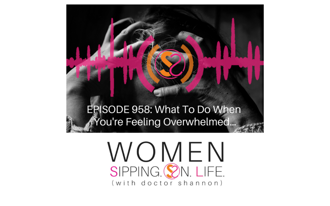 EPISODE 958: What To Do When You're Feeling Overwhelmed…