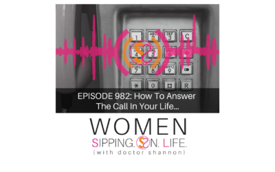 EPISODE 982: How To Answer The Call In Your Life…