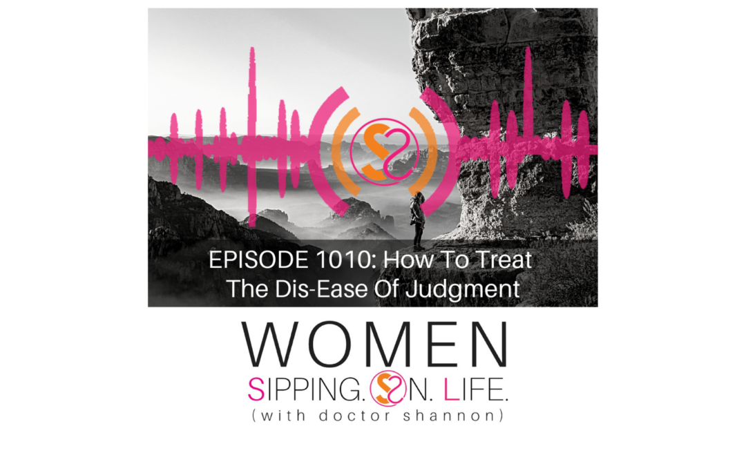 EPISODE 1010: How To Treat The Dis-Ease Of Judgment
