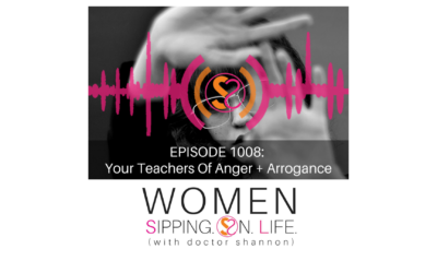 EPISODE 1008: Your Teachers Of Anger + Arrogance