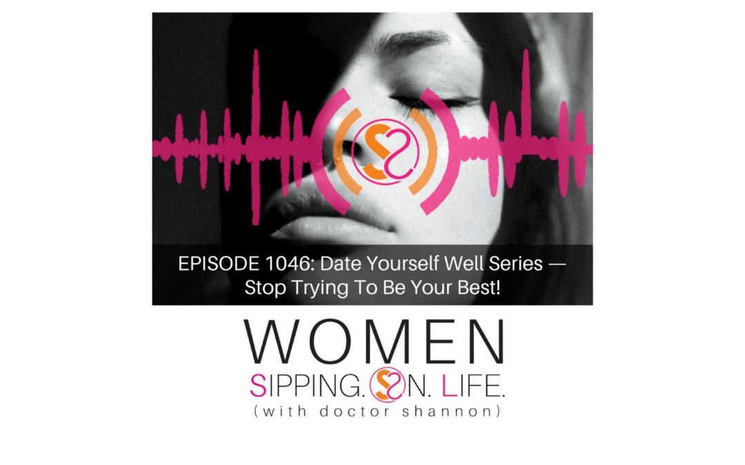 EPISODE 1046: Date Yourself Well Series — Stop Trying To Be Your Best!