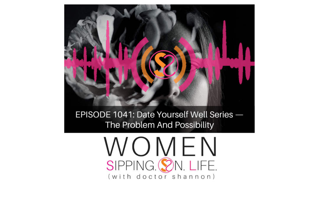 EPISODE 1041: Date Yourself Well Series — The Problem And Possibility