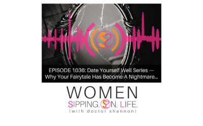 EPISODE 1036: Date Yourself Well Series — Why Your Fairytale Has Become A Nightmare…