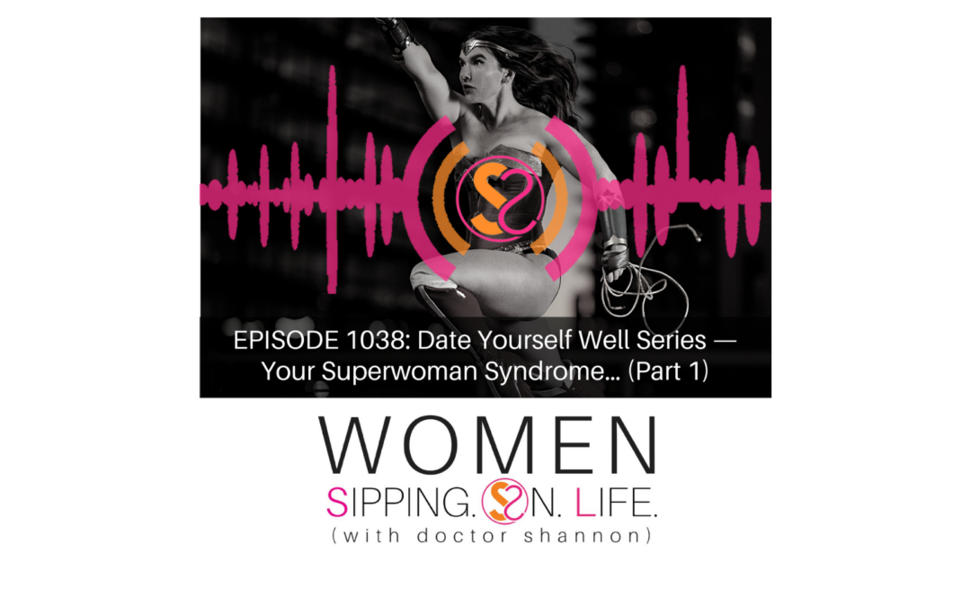 EPISODE 1038: Date Yourself Well Series — Your Superwoman Syndrome… (Part 1)