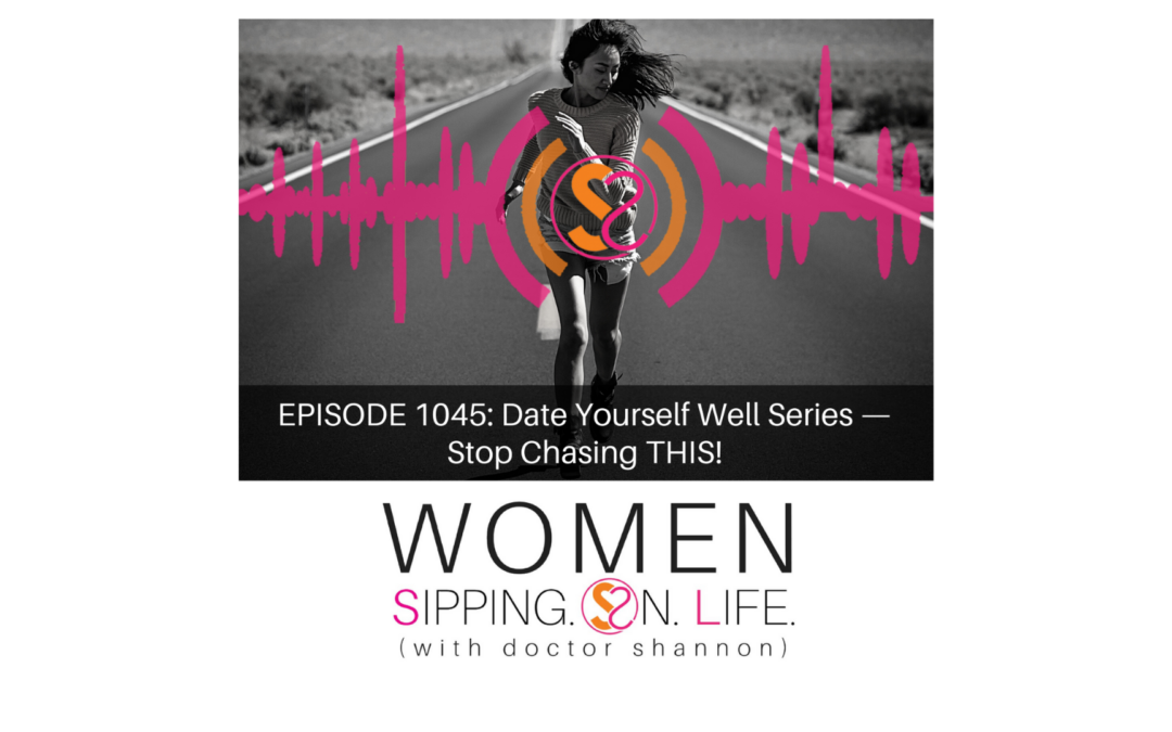 EPISODE 1045: Date Yourself Well Series — Stop Chasing THIS!