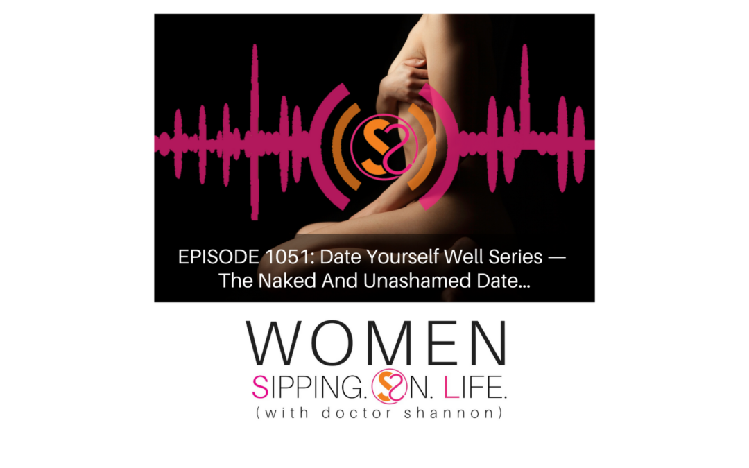 EPISODE 1051: Date Yourself Well Series —The Naked And Unashamed Date…