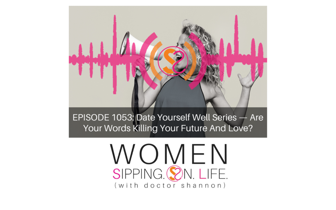 EPISODE 1053: Date Yourself Well Series —Are Your Words Killing Your Future And Love?