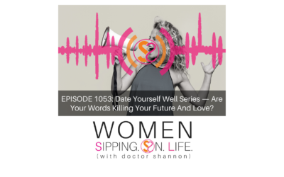 EPISODE 1053: Date Yourself Well Series — Are Your Words Killing Your Future And Love?