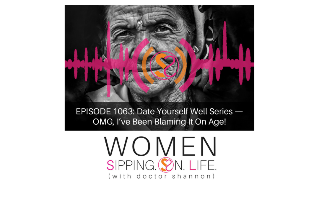 EPISODE 1063: Date Yourself Well Series — OMG, I've Been Blaming It On Age!