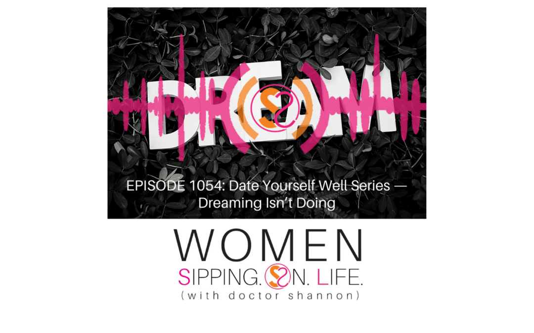 EPISODE 1054: Date Yourself Well Series —Dreaming Isn't Doing