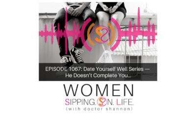EPISODE 1067: Date Yourself Well Series — He Doesn't Complete You…