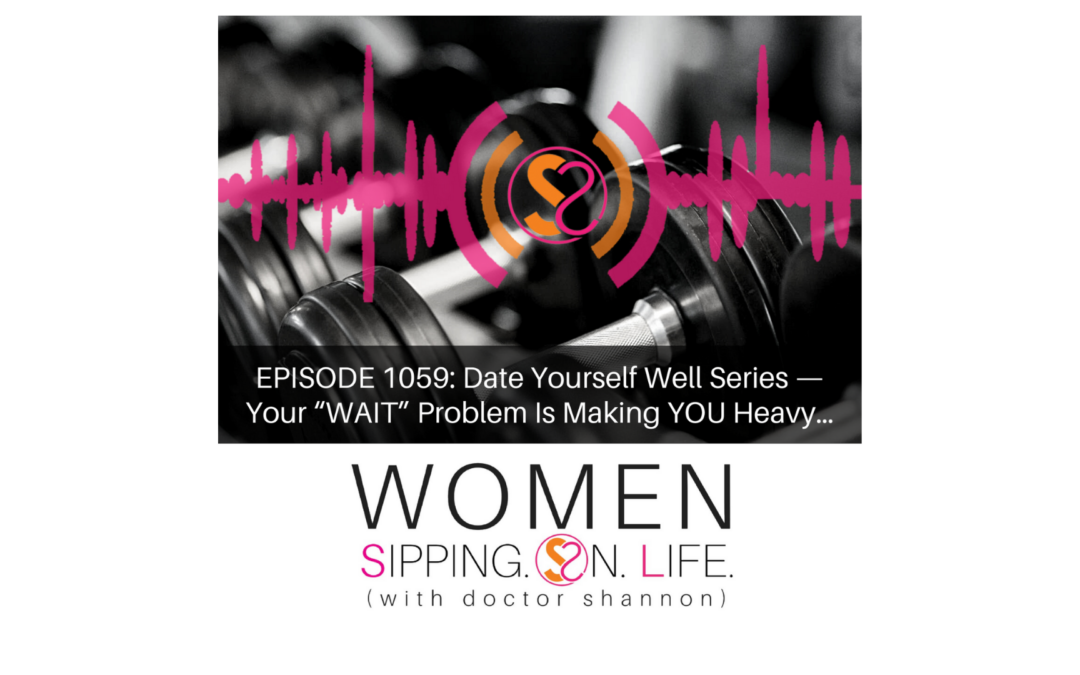 """EPISODE 1059: Date Yourself Well Series — Your """"WAIT"""" Problem Is Making YOU Heavy…"""