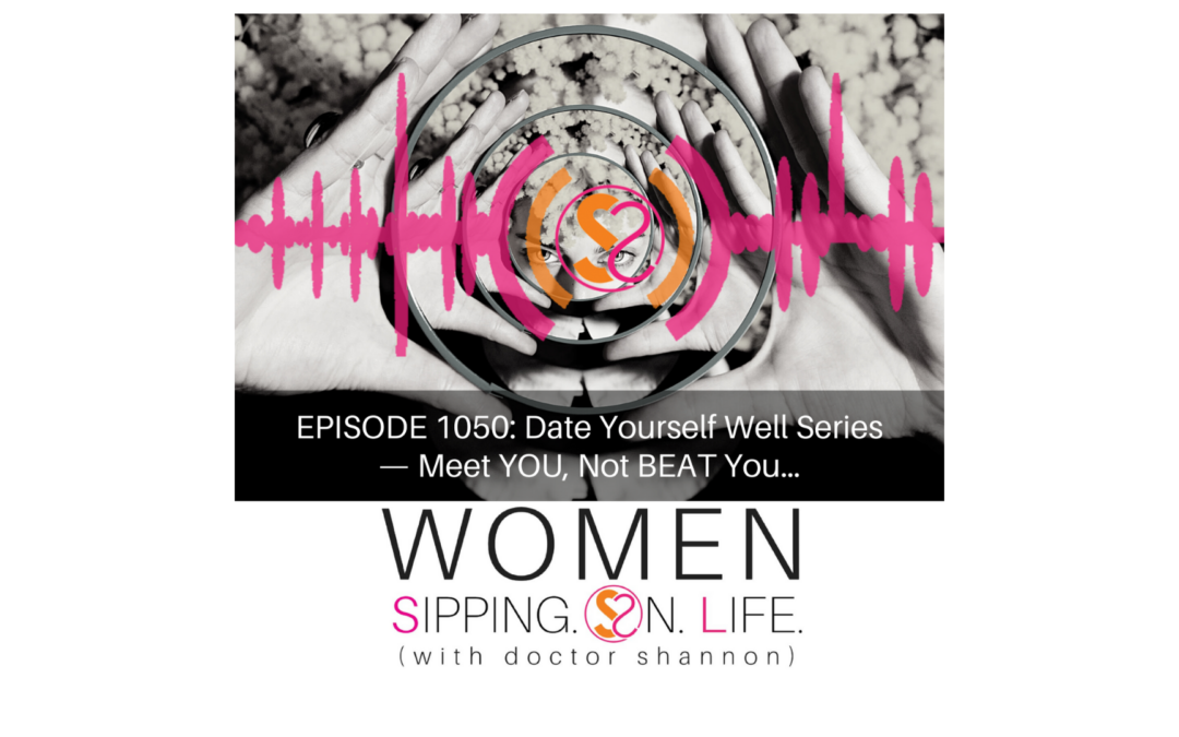 EPISODE 1050: Date Yourself Well Series —Meet YOU, Not BEAT You…
