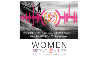 EPISODE 1076: Date Yourself Well Series — Your PerMISSION To Persevere…