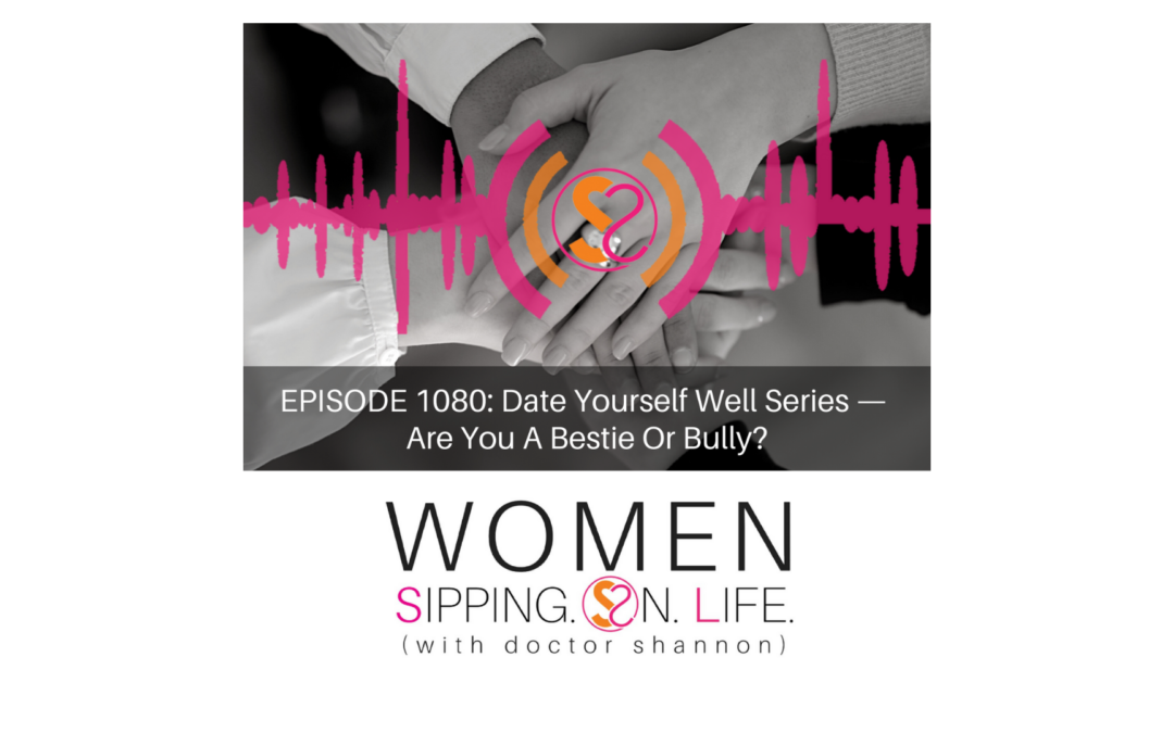 EPISODE 1080: Date Yourself Well Series — Are You A Bestie Or Bully?