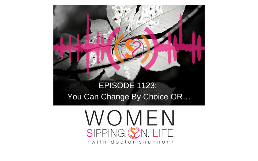 EPISODE 1123: You Can Change By Choice OR…