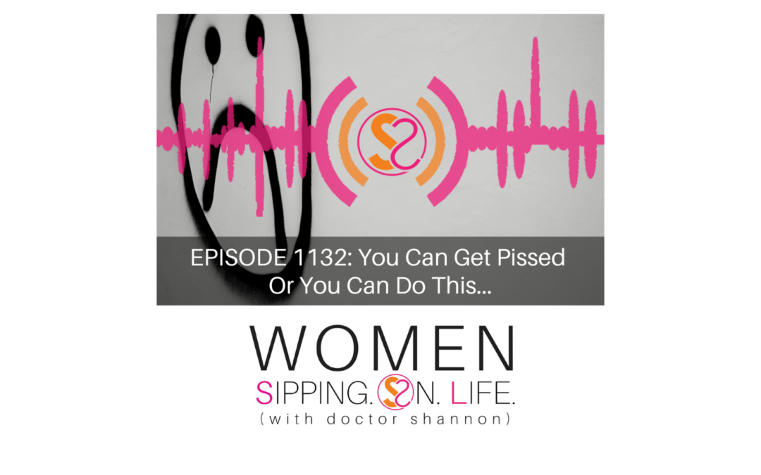 EPISODE 1132: You Can Get Pissed Or You Can Do This…