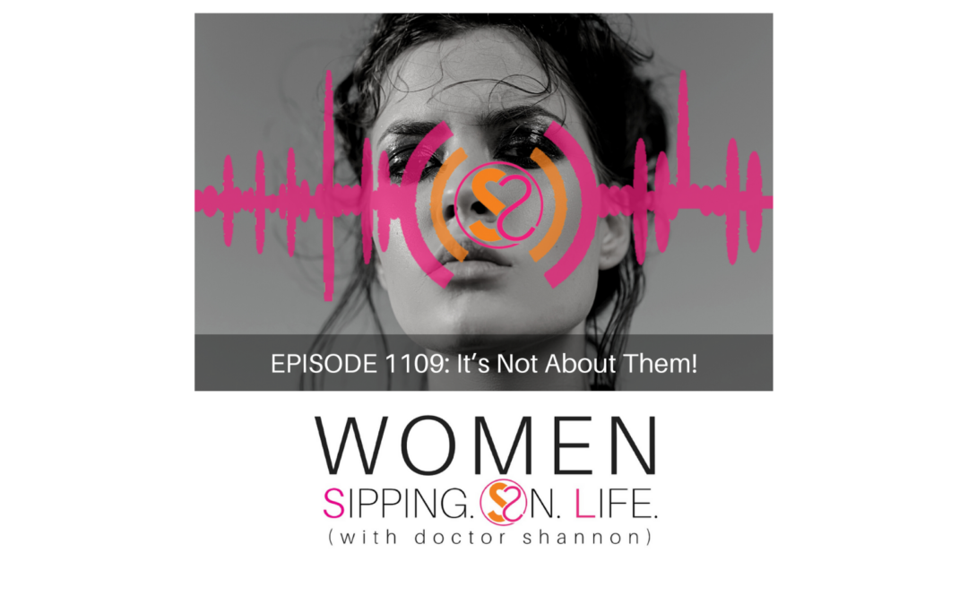 EPISODE 1109:It's Not About Them!
