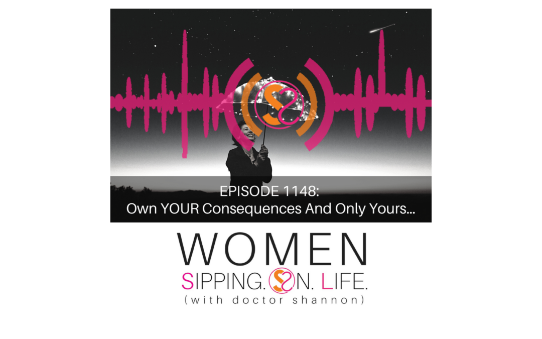 EPISODE 1148: Own YOUR Consequences And Only Yours…