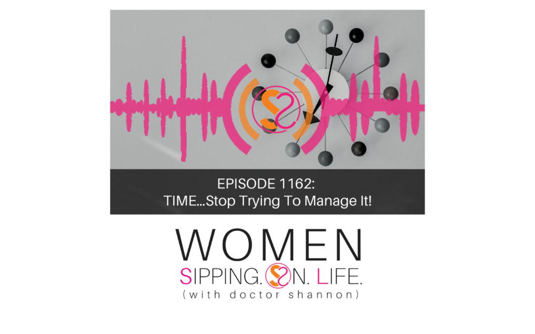 EPISODE 1162: TIME…Stop Trying To Manage It!