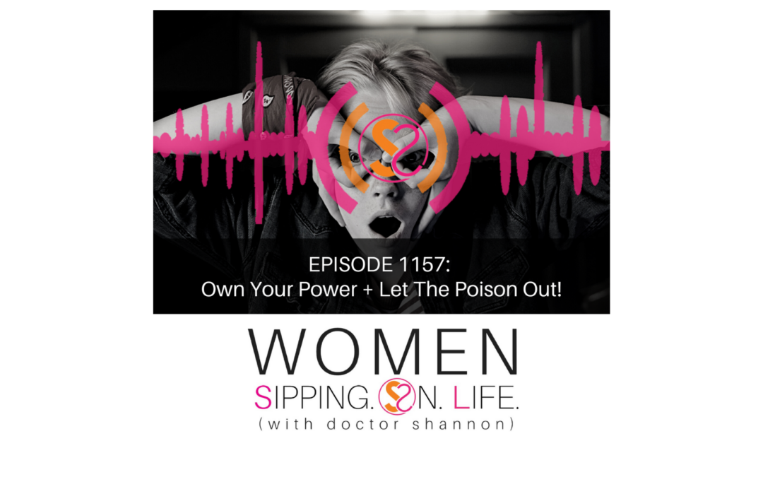 EPISODE 1157: Own Your Power + Let The Poison Out!