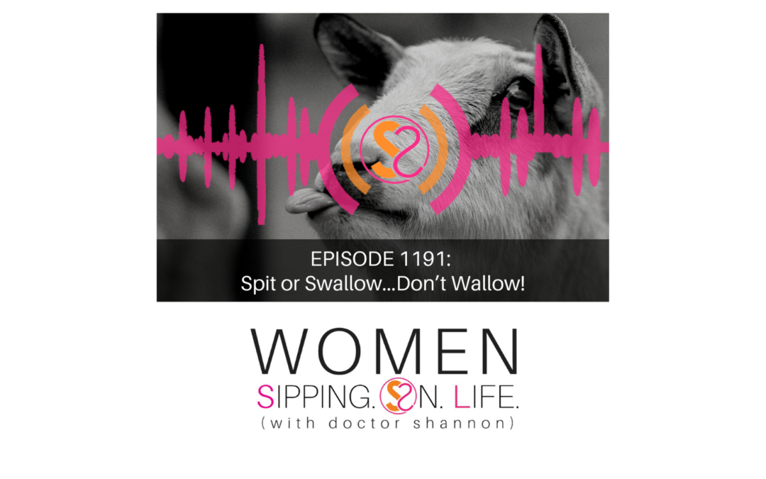 EPISODE 1191: Spit or Swallow…Don't Wallow!