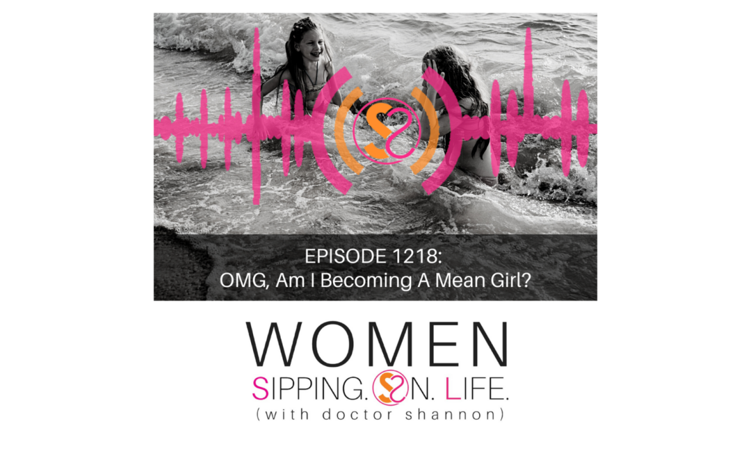 EPISODE 1218: OMG, Am I Becoming A Mean Girl?