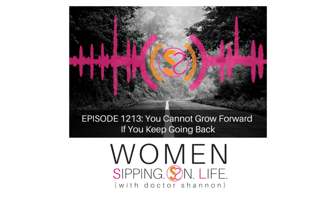 EPISODE 1213: You Cannot Grow Forward If You Keep Going Back