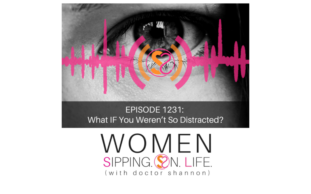 EPISODE 1231: What IF You Weren't So Distracted?